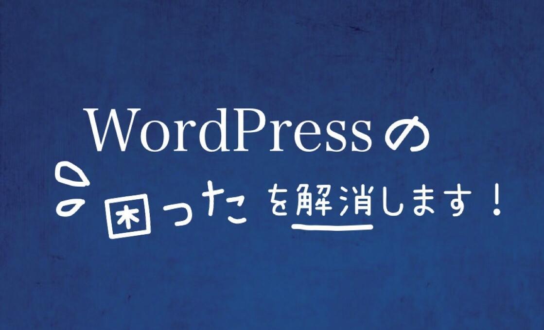 WordPressで困ったことを解消します 初心者の方、時間が足りない方におすすめ!