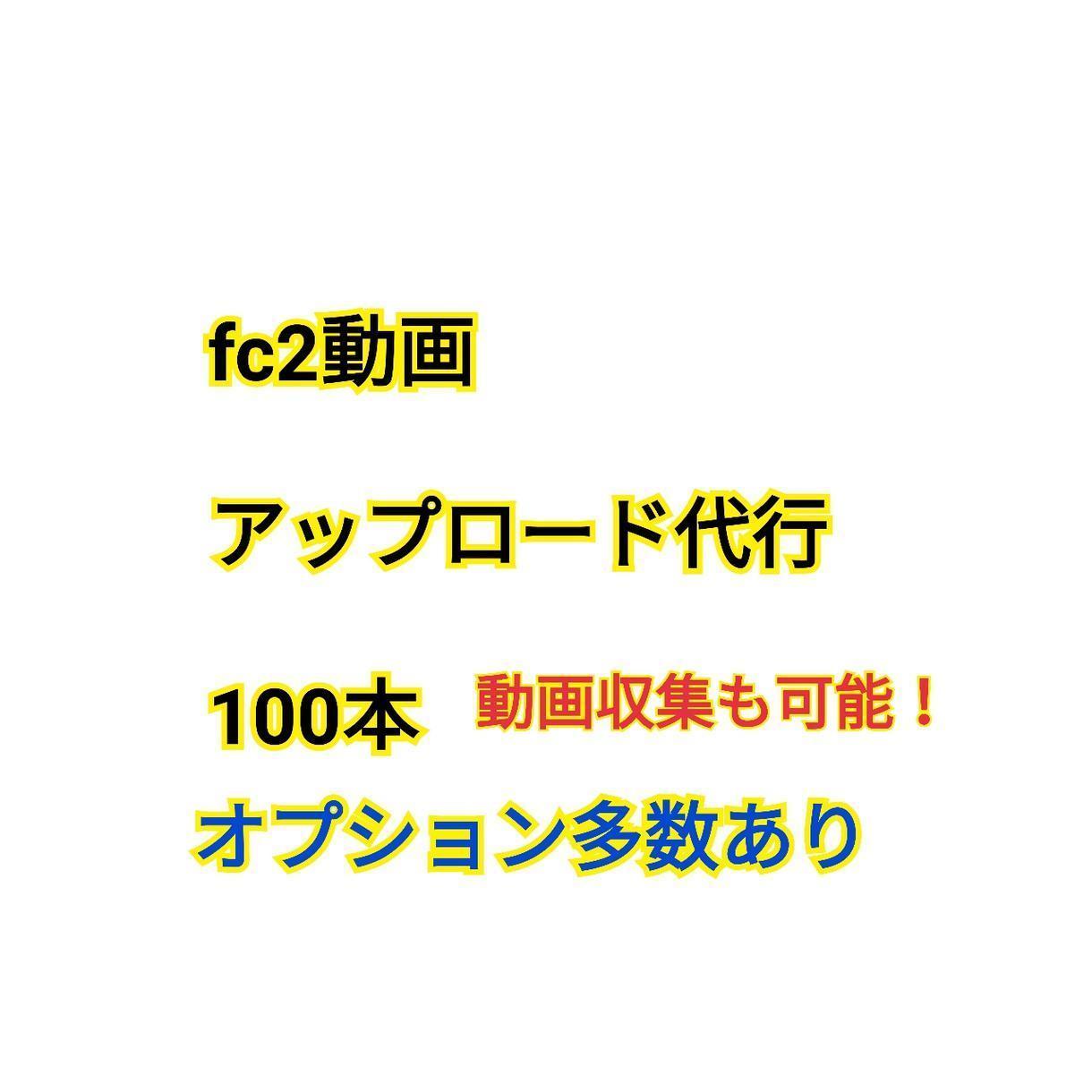 fc2動画のアップロード100本代行します fc2動画アフィリエイトされてる方限定。動画収集も出来ます。