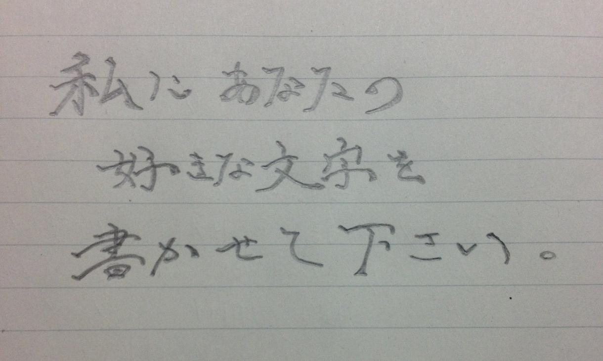 私にあなたの好きな文字を書かせて下さい。