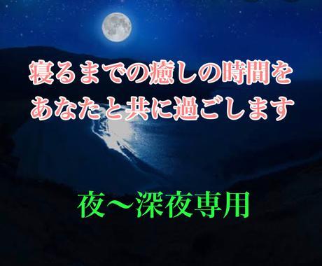 夜、深夜専用★夜寝る前の癒しの時間を届けます 眠れない時、夜さみしい時、夜しか時間がない人へ。癒しタイム イメージ1