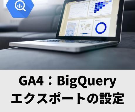 GA4:BigQueryエクスポートを設定します GA4のBigQueryエクスポートの設定を代行します イメージ1